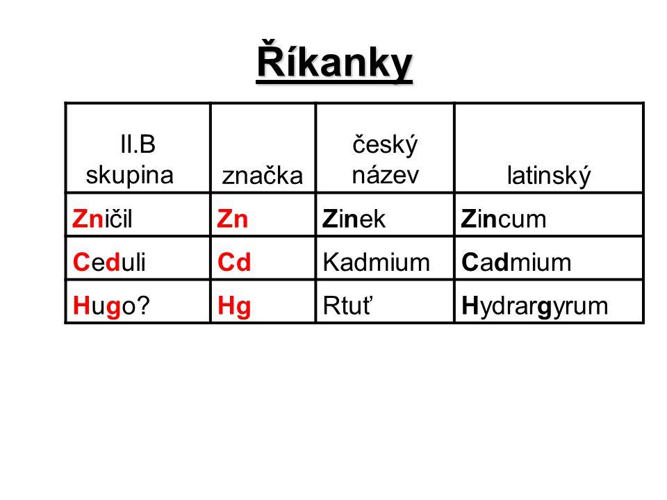 Říkanky II.B skupina značka český názevlatinský ZničilZnZinekZincum CeduliCdKadmiumCadmium Hugo?HgRtuťHydrargyrum