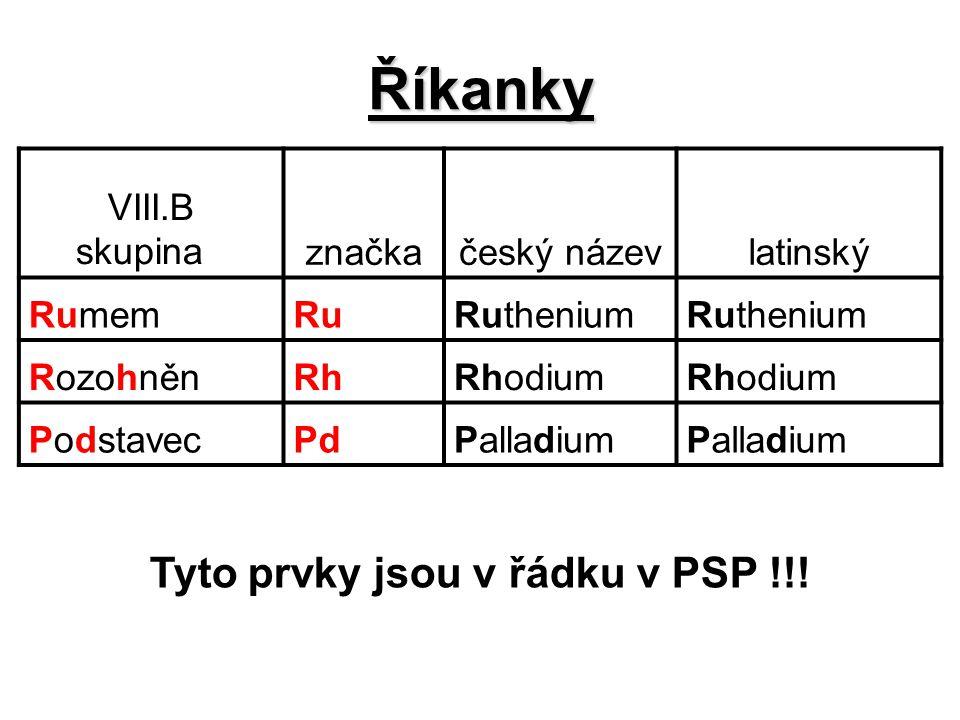 Říkanky VIII.B skupina značkačeský názevlatinský RumemRuRuthenium RozohněnRhRhodium PodstavecPdPalladium Tyto prvky jsou v řádku v PSP !!!