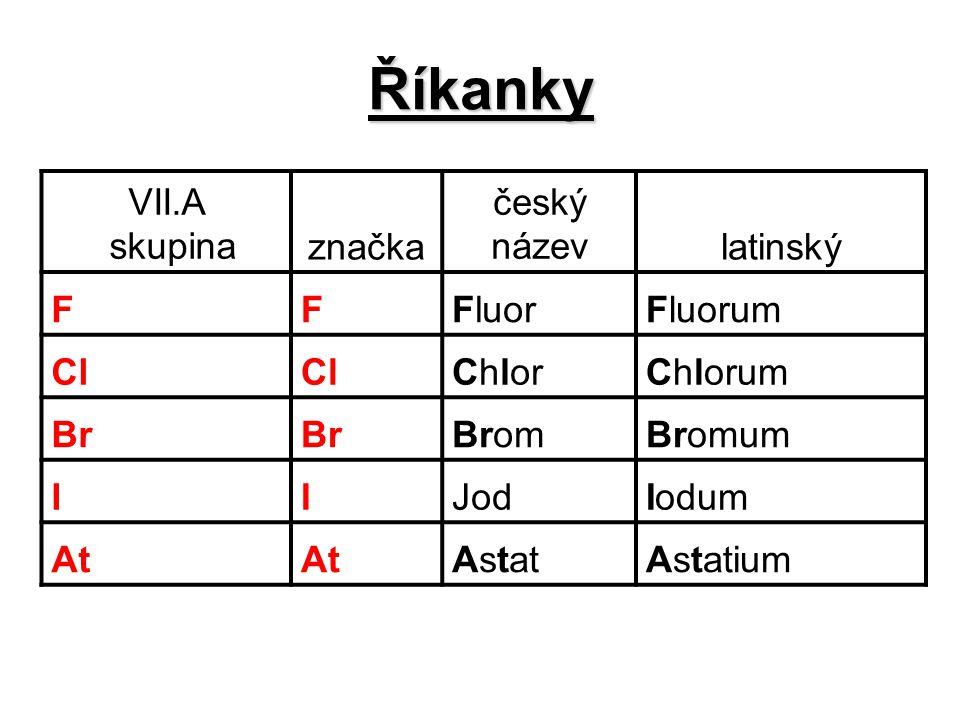 Říkanky VII.A skupina značka český názevlatinský FFFluorFluorum Cl ChlorChlorum Br BromBromum IIJodIodum At AstatAstatium