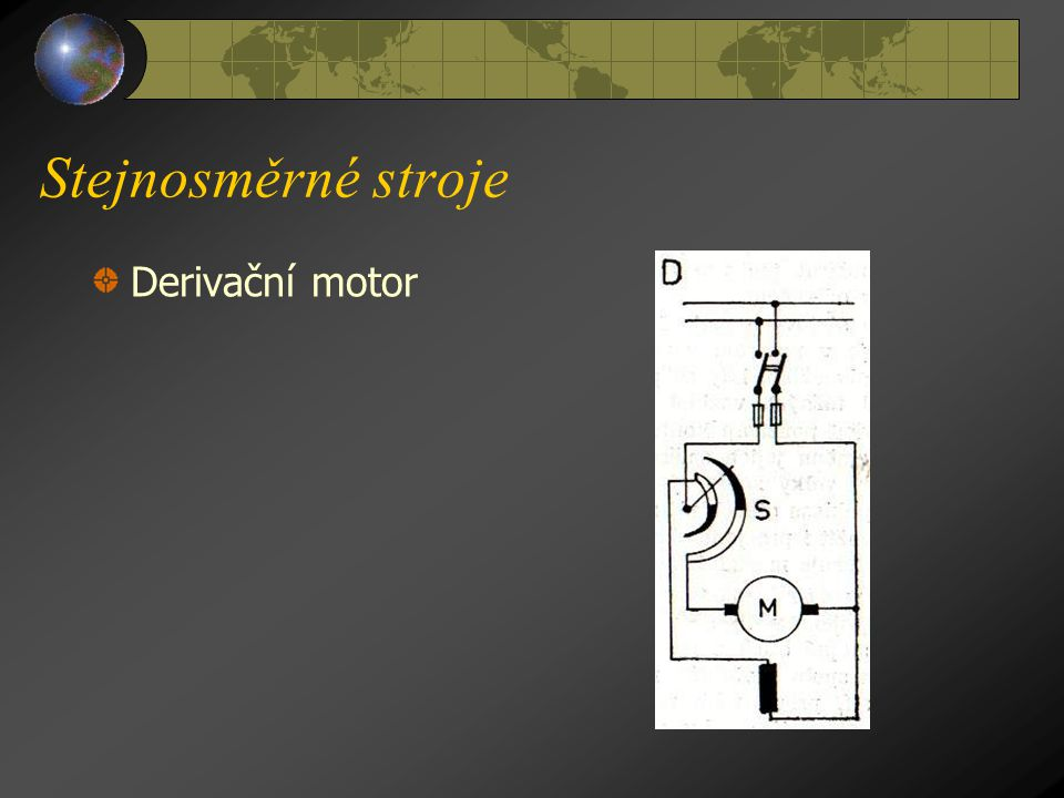 Stejnosměrné stroje b) D e r i v a č n í m o t o r y ( viz obr.D na následující straně ), jejichž vinutí statoru a rotoru je zapojeno vedle sebe (para