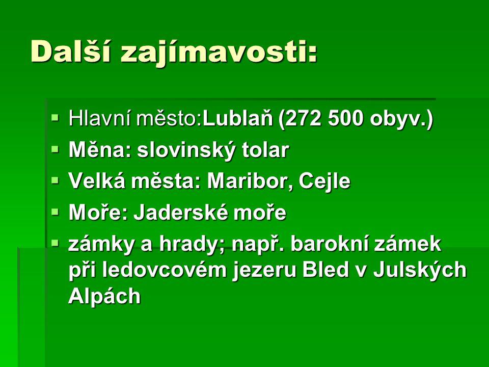 Další zajímavosti:  Hlavní město:Lublaň (272 500 obyv.)  Měna: slovinský tolar  Velká města: Maribor, Cejle  Moře: Jaderské moře  zámky a hrady; např.