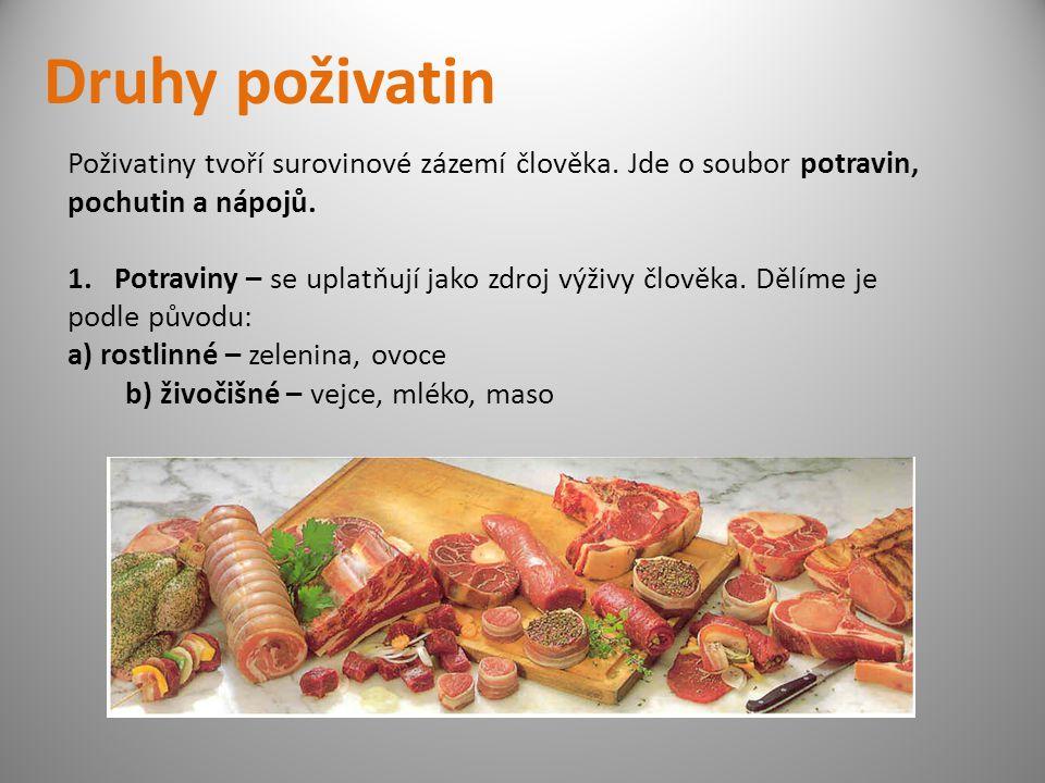 Druhy poživatin Poživatiny tvoří surovinové zázemí člověka. Jde o soubor potravin, pochutin a nápojů. 1. Potraviny – se uplatňují jako zdroj výživy čl