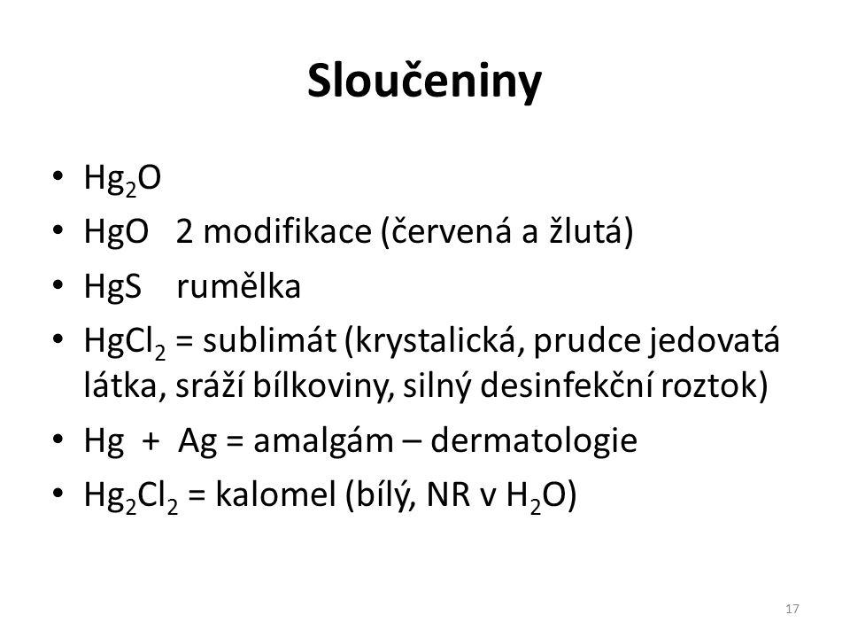 Sloučeniny Hg 2 O HgO 2 modifikace (červená a žlutá) HgS rumělka HgCl 2 = sublimát (krystalická, prudce jedovatá látka, sráží bílkoviny, silný desinfekční roztok) Hg + Ag = amalgám – dermatologie Hg 2 Cl 2 = kalomel (bílý, NR v H 2 O) 17