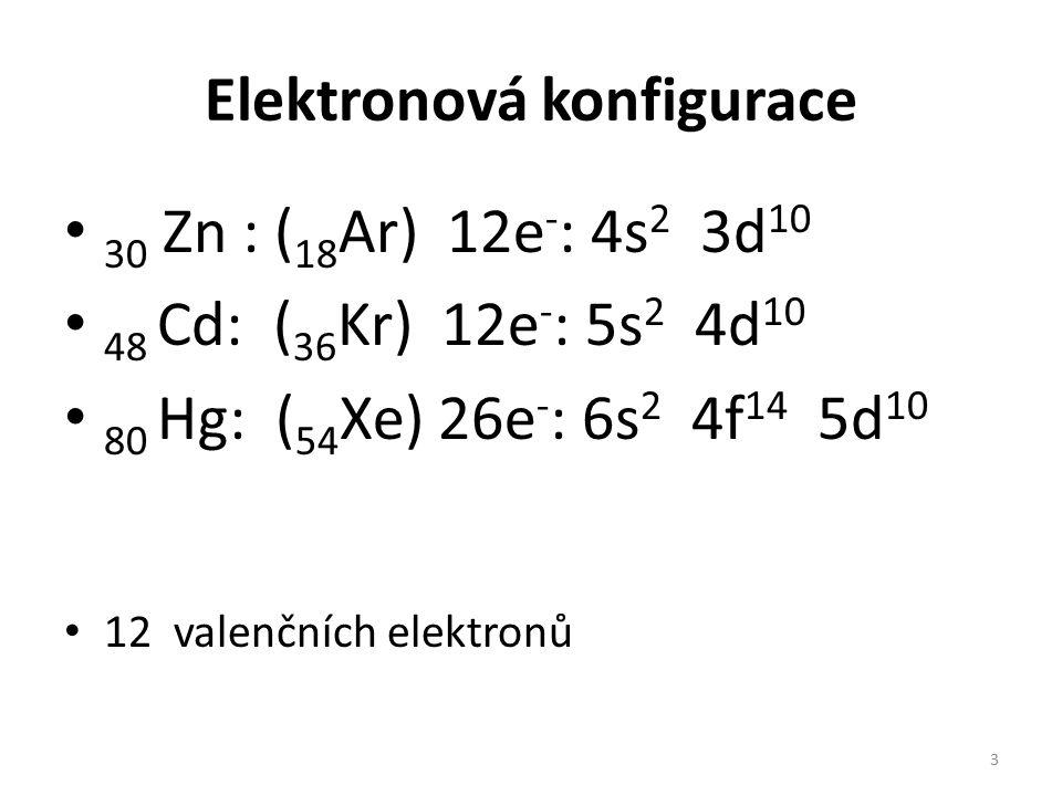 Elektronová konfigurace 30 Zn : ( 18 Ar) 12e - : 4s 2 3d 10 48 Cd: ( 36 Kr) 12e - : 5s 2 4d 10 80 Hg: ( 54 Xe) 26e - : 6s 2 4f 14 5d 10 12 valenčních elektronů 3