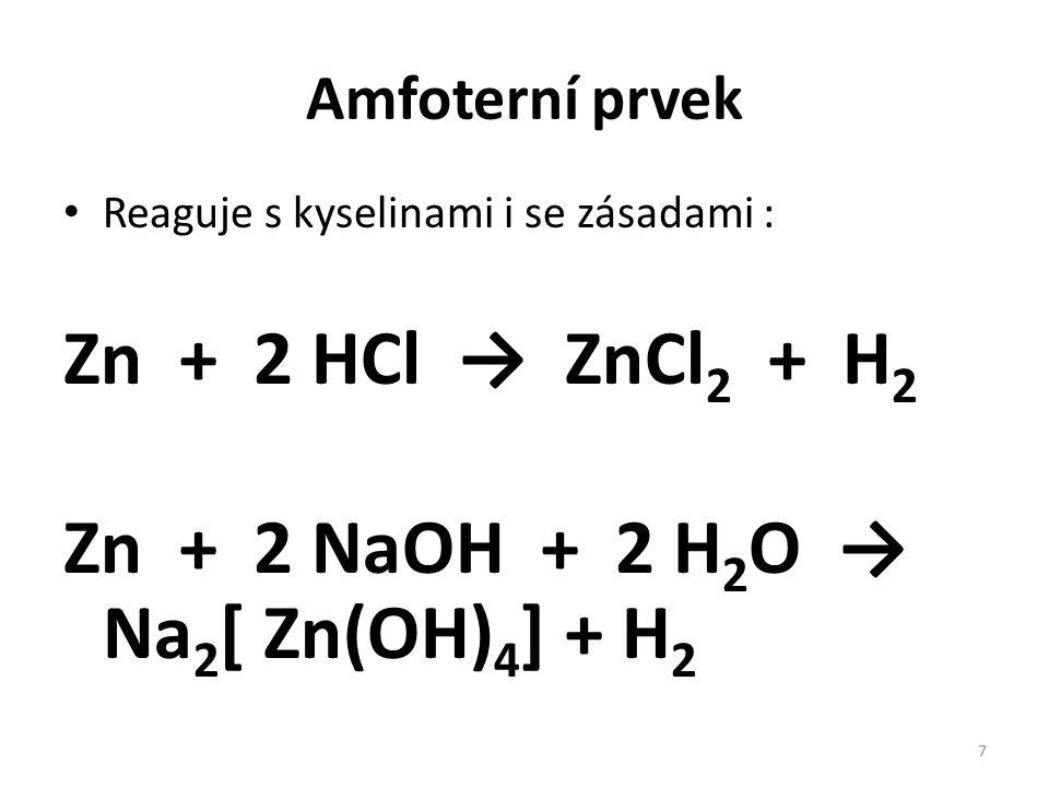 Amfoterní prvek Reaguje s kyselinami i se zásadami : Zn + 2 HCl → ZnCl 2 + H 2 Zn + 2 NaOH + 2 H 2 O → Na 2 [ Zn(OH) 4 ] + H 2 7
