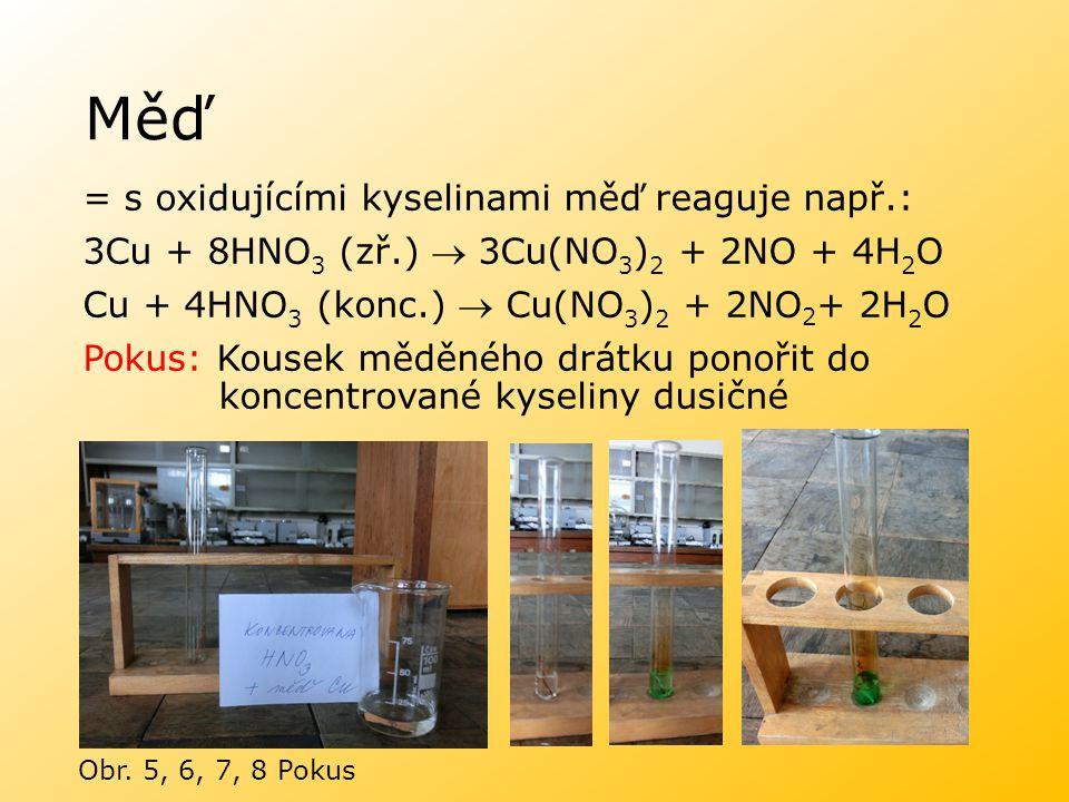 Měď = s oxidujícími kyselinami měď reaguje např.: 3Cu + 8HNO 3 (zř.)  3Cu(NO 3 ) 2 + 2NO + 4H 2 O Cu + 4HNO 3 (konc.)  Cu(NO 3 ) 2 + 2NO 2 + 2H 2 O