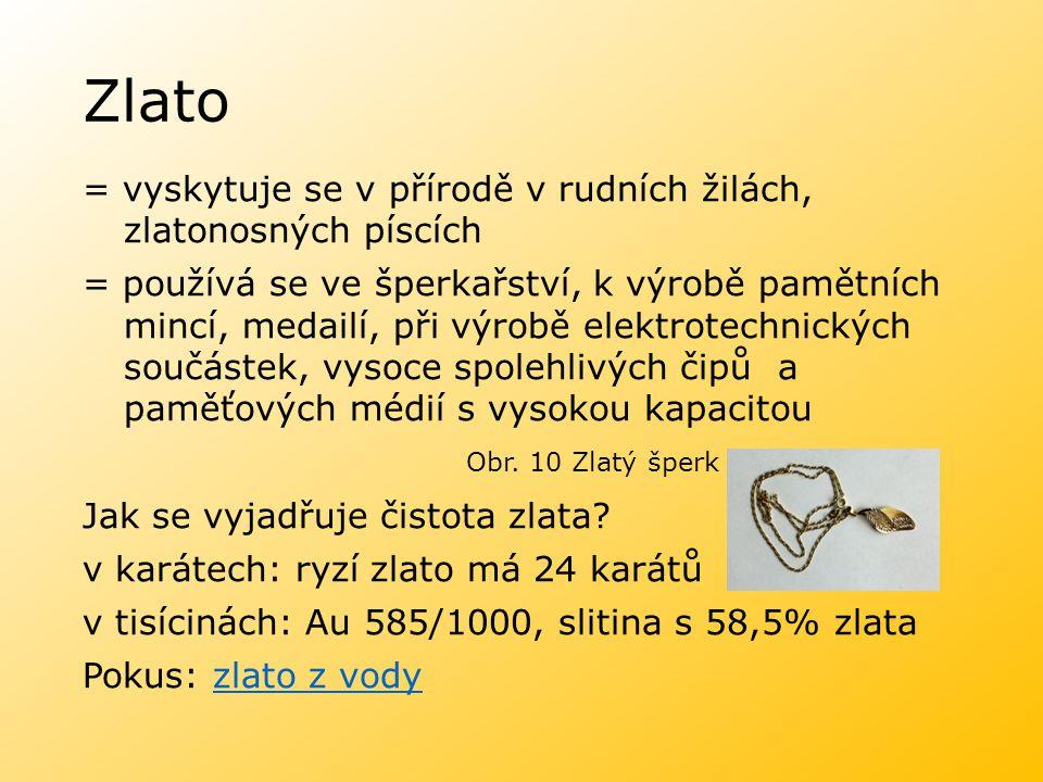 Zlato = vyskytuje se v přírodě v rudních žilách, zlatonosných píscích = používá se ve šperkařství, k výrobě pamětních mincí, medailí, při výrobě elekt