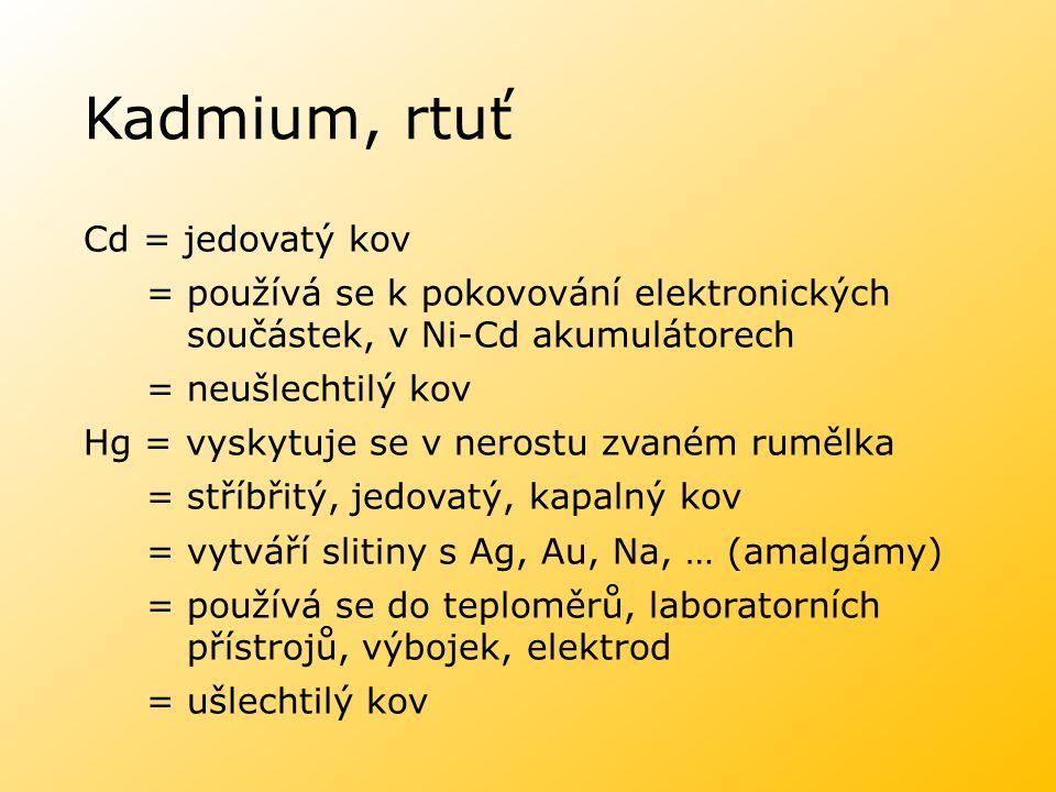 Kadmium, rtuť Cd = jedovatý kov = používá se k pokovování elektronických součástek, v Ni-Cd akumulátorech = neušlechtilý kov Hg = vyskytuje se v neros