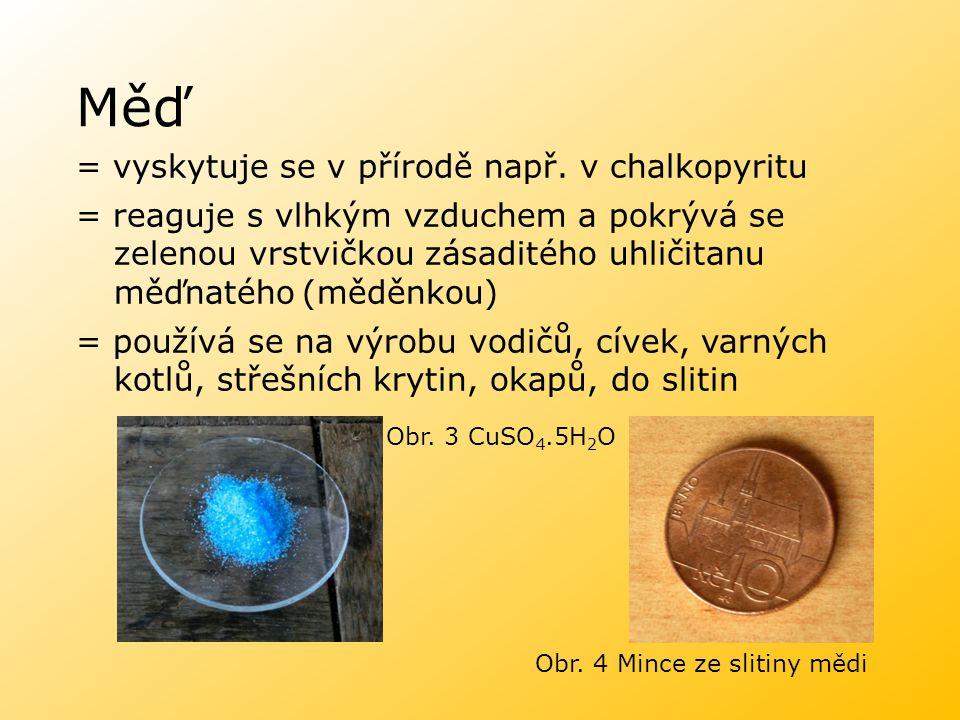 Měď = vyskytuje se v přírodě např. v chalkopyritu = reaguje s vlhkým vzduchem a pokrývá se zelenou vrstvičkou zásaditého uhličitanu měďnatého(měděnkou