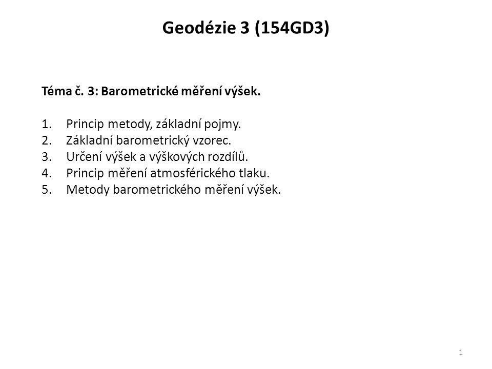 Geodézie 3 (154GD3) 1 Téma č. 3: Barometrické měření výšek. 1.Princip metody, základní pojmy. 2.Základní barometrický vzorec. 3.Určení výšek a výškový