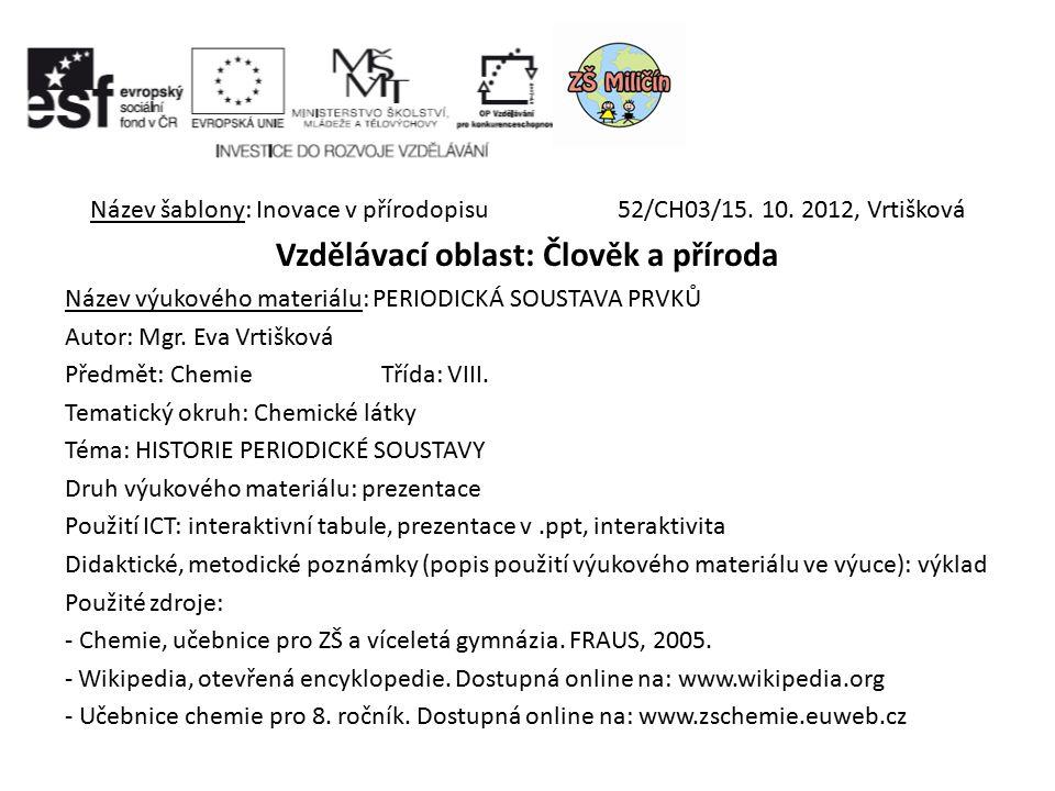 Název šablony: Inovace v přírodopisu 52/CH03/15. 10. 2012, Vrtišková Vzdělávací oblast: Člověk a příroda Název výukového materiálu: PERIODICKÁ SOUSTAV