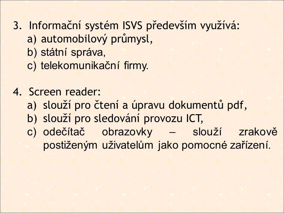 3.Informační systém ISVS především využívá: a) automobilový průmysl, b) státní správa, c) telekomunikační firmy. 4.Screen reader: a)slouží pro čtení a