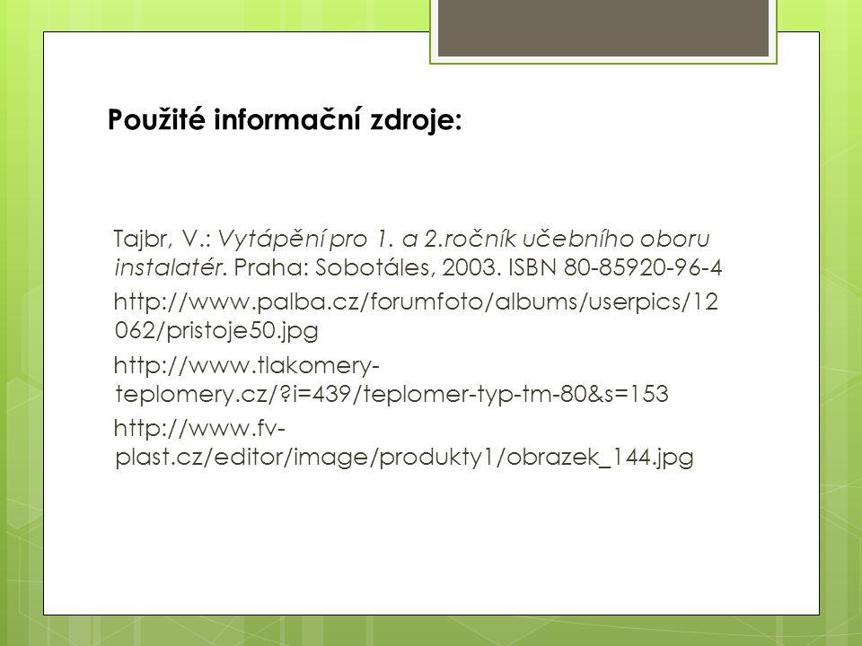 Použité informační zdroje: Tajbr, V.: Vytápění pro 1. a 2.ročník učebního oboru instalatér. Praha: Sobotáles, 2003. ISBN 80-85920-96-4 http://www.palb