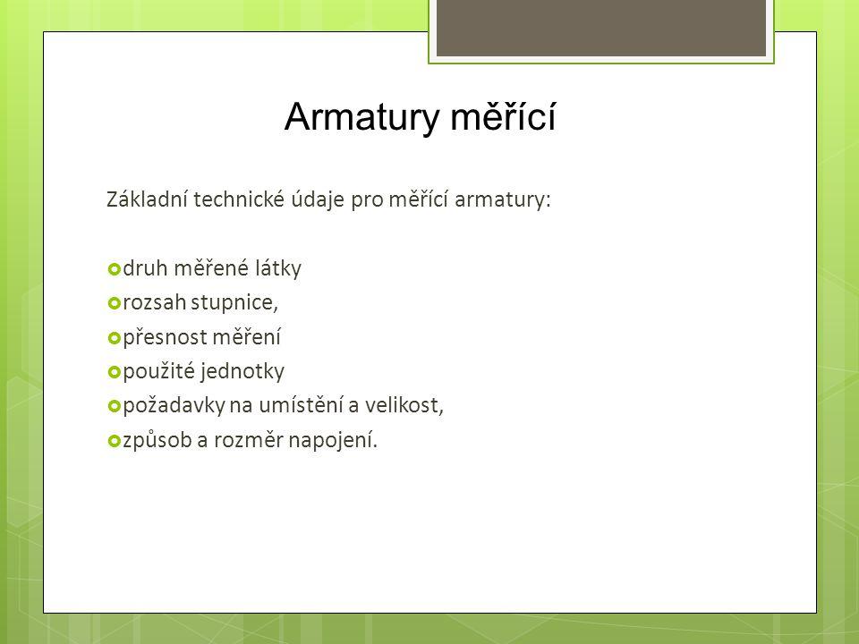 Armatury měřící Základní technické údaje pro měřící armatury:  druh měřené látky  rozsah stupnice,  přesnost měření  použité jednotky  požadavky