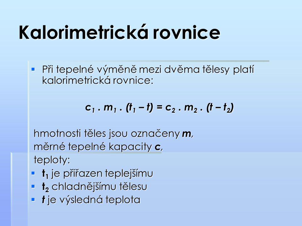 Kalorimetrická rovnice  Při tepelné výměně mezi dvěma tělesy platí kalorimetrická rovnice: c 1. m 1. (t 1 – t) = c 2. m 2. (t – t 2 ) hmotnosti těles