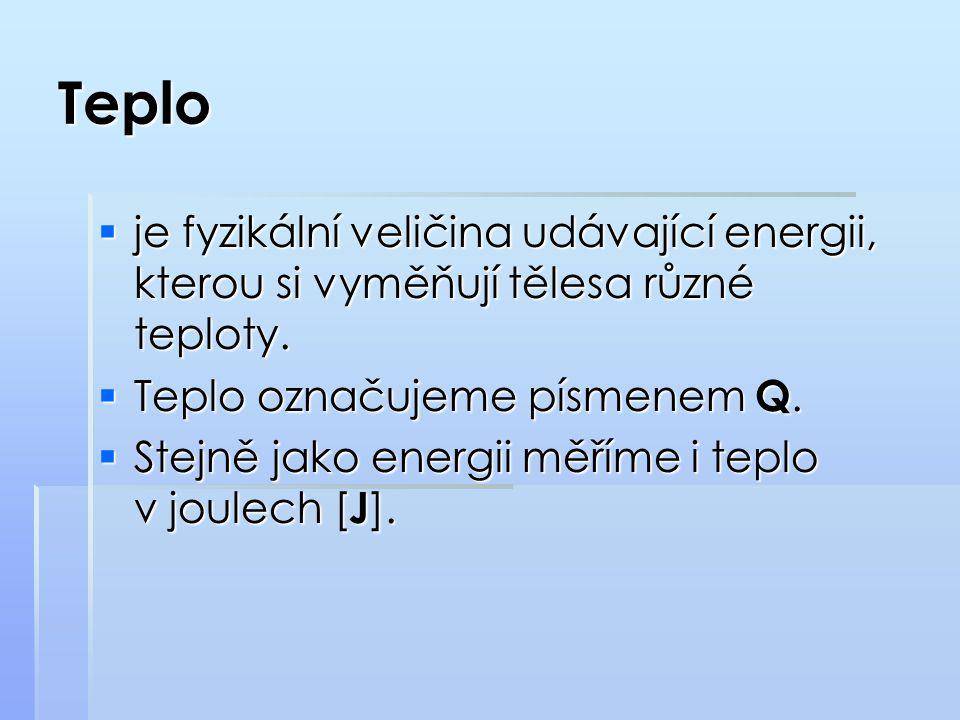 Teplo  je fyzikální veličina udávající energii, kterou si vyměňují tělesa různé teploty.  Teplo označujeme písmenem Q.  Stejně jako energii měříme