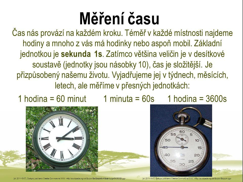 Měření času Čas nás provází na každém kroku. Téměř v každé místnosti najdeme hodiny a mnoho z vás má hodinky nebo aspoň mobil. Základní jednotkou je s