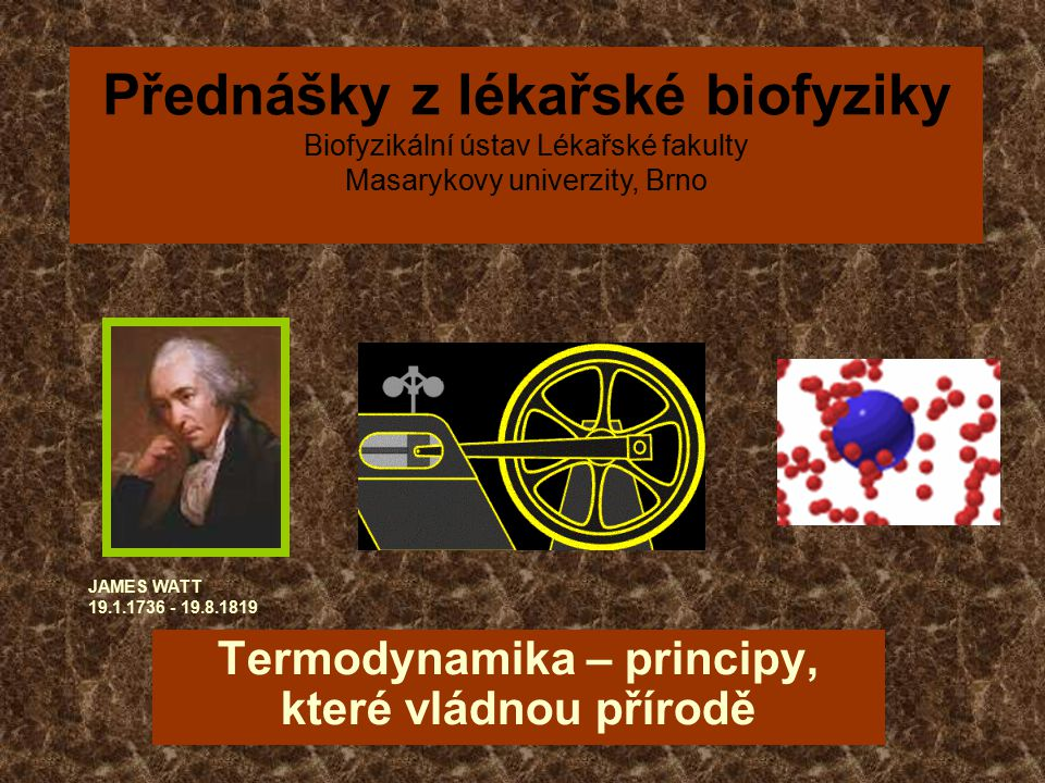 Termodynamika – principy, které vládnou přírodě JAMES WATT 19.1.1736 - 19.8.1819 Přednášky z lékařské biofyziky Biofyzikální ústav Lékařské fakulty Masarykovy univerzity, Brno