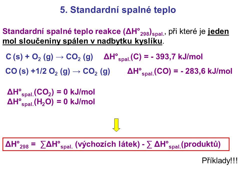 5. Standardní spalné teplo Standardní spalné teplo reakce (ΔH° 298 ) spal., při které je jeden mol sloučeniny spálen v nadbytku kyslíku. Příklady!!! Δ