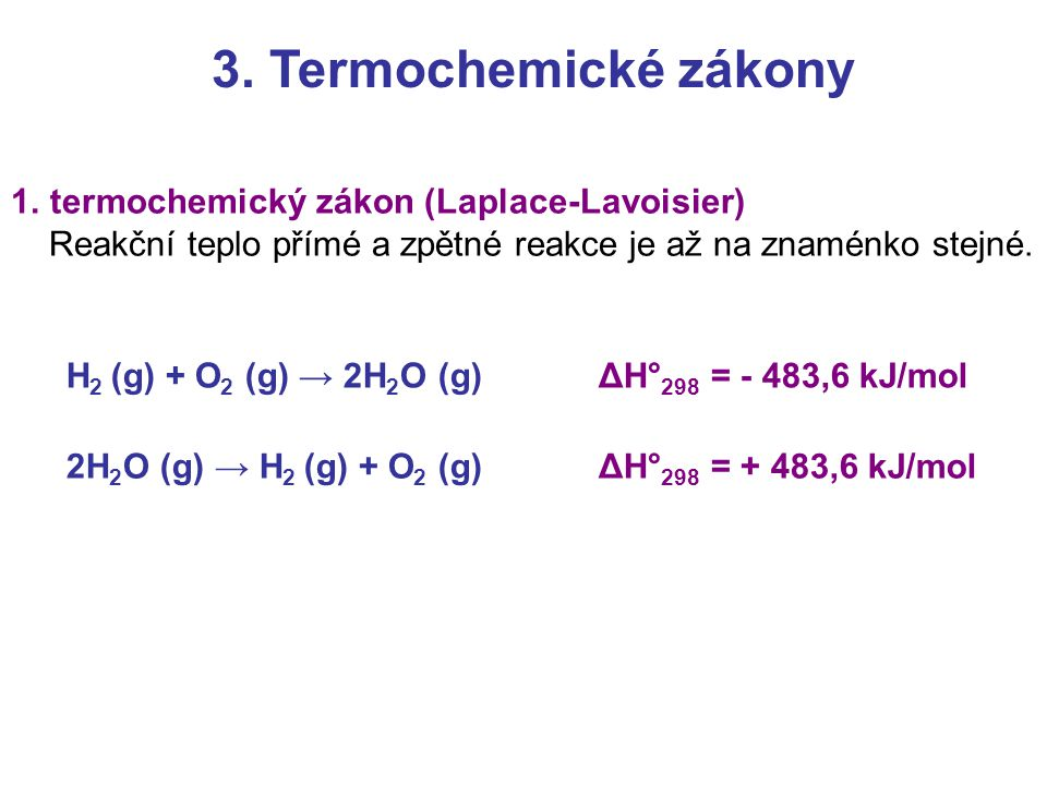 3. Termochemické zákony 1.termochemický zákon (Laplace-Lavoisier) Reakční teplo přímé a zpětné reakce je až na znaménko stejné. H 2 (g) + O 2 (g) → 2H