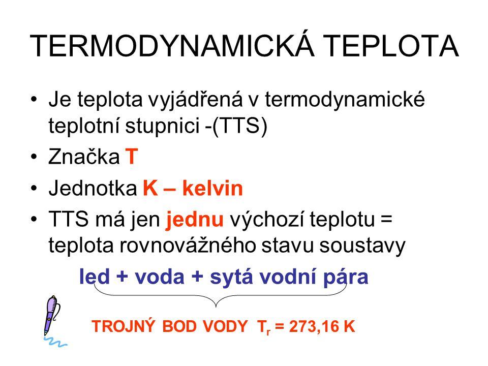 TERMODYNAMICKÁ TEPLOTA Je teplota vyjádřená v termodynamické teplotní stupnici -(TTS) Značka T Jednotka K – kelvin TTS má jen jednu výchozí teplotu = teplota rovnovážného stavu soustavy led + voda + sytá vodní pára TROJNÝ BOD VODY T r = 273,16 K