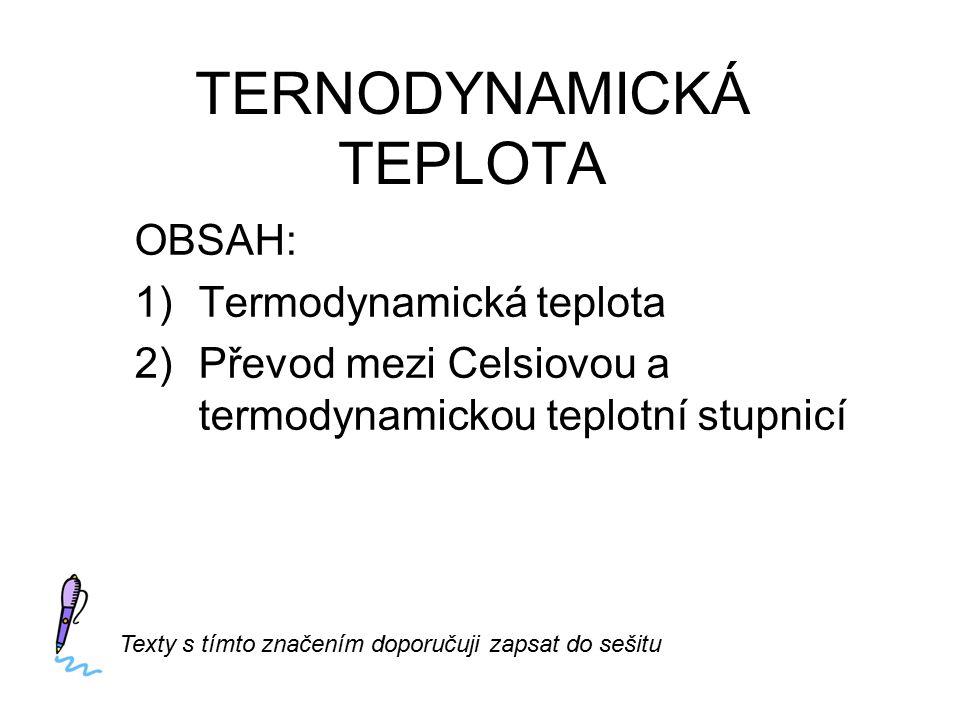 TERNODYNAMICKÁ TEPLOTA OBSAH: 1)Termodynamická teplota 2)Převod mezi Celsiovou a termodynamickou teplotní stupnicí Texty s tímto značením doporučuji zapsat do sešitu