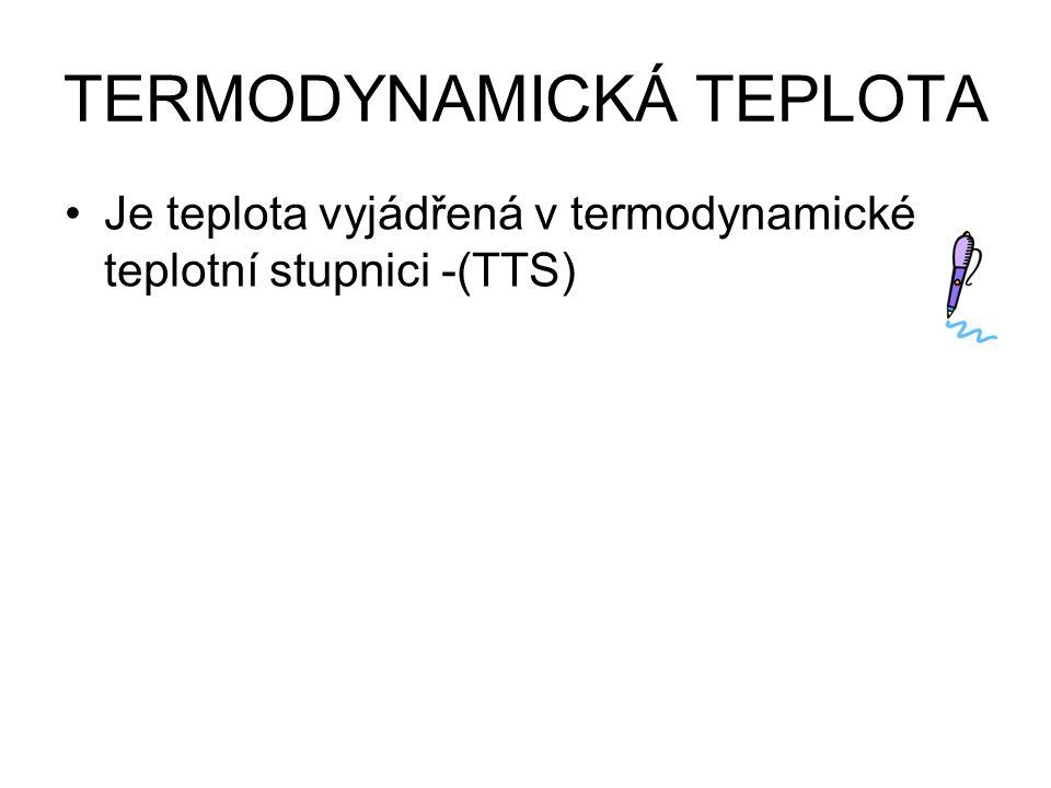 TERMODYNAMICKÁ TEPLOTA Je teplota vyjádřená v termodynamické teplotní stupnici -(TTS)