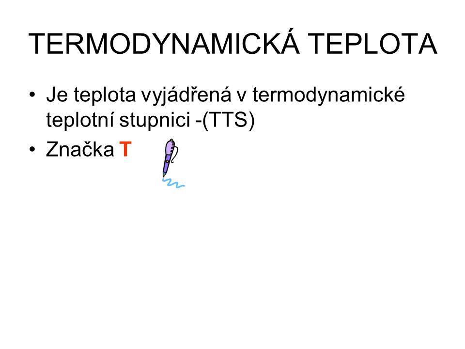 TERMODYNAMICKÁ TEPLOTA Je teplota vyjádřená v termodynamické teplotní stupnici -(TTS) Značka T Jednotka K – kelvin