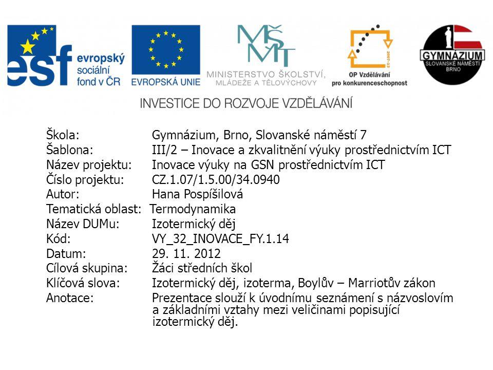 Škola: Gymnázium, Brno, Slovanské náměstí 7 Šablona: III/2 – Inovace a zkvalitnění výuky prostřednictvím ICT Název projektu: Inovace výuky na GSN prostřednictvím ICT Číslo projektu: CZ.1.07/1.5.00/34.0940 Autor: Hana Pospíšilová Tematická oblast: Termodynamika Název DUMu: Izotermický děj Kód: VY_32_INOVACE_FY.1.14 Datum:29.
