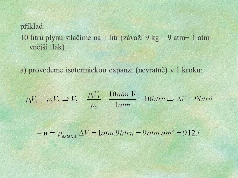b) provedeme isotermickou expanzi ve dvou krocích: v prvním kroku odstraníme závaží o m= 5kg, výsledný tlak na plyn bude 4 + 1 atm = 5 atm výsledný objem výsledná práce v prvním kroku: v druhém kroku odstaníme zbylé závaží (4 kg), výsledný tlak 1 atm výsledný objem 10 litrů, změna objemu v 2.