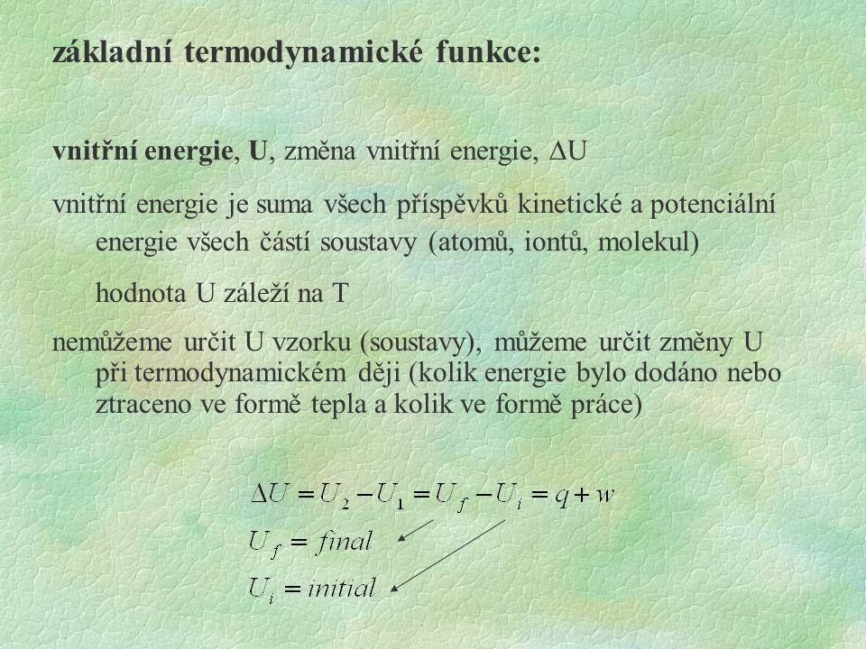 základní termodynamické funkce: vnitřní energie, U, změna vnitřní energie,  U vnitřní energie je suma všech příspěvků kinetické a potenciální energie všech částí soustavy (atomů, iontů, molekul) hodnota U záleží na T nemůžeme určit U vzorku (soustavy), můžeme určit změny U při termodynamickém ději (kolik energie bylo dodáno nebo ztraceno ve formě tepla a kolik ve formě práce)