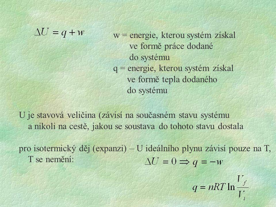 U je stavová veličina (závisí na současném stavu systému a nikoli na cestě, jakou se soustava do tohoto stavu dostala pro isotermický děj (expanzi) – U ideálního plynu závisí pouze na T, T se nemění: w = energie, kterou systém získal ve formě práce dodané do systému q = energie, kterou systém získal ve formě tepla dodaného do systému