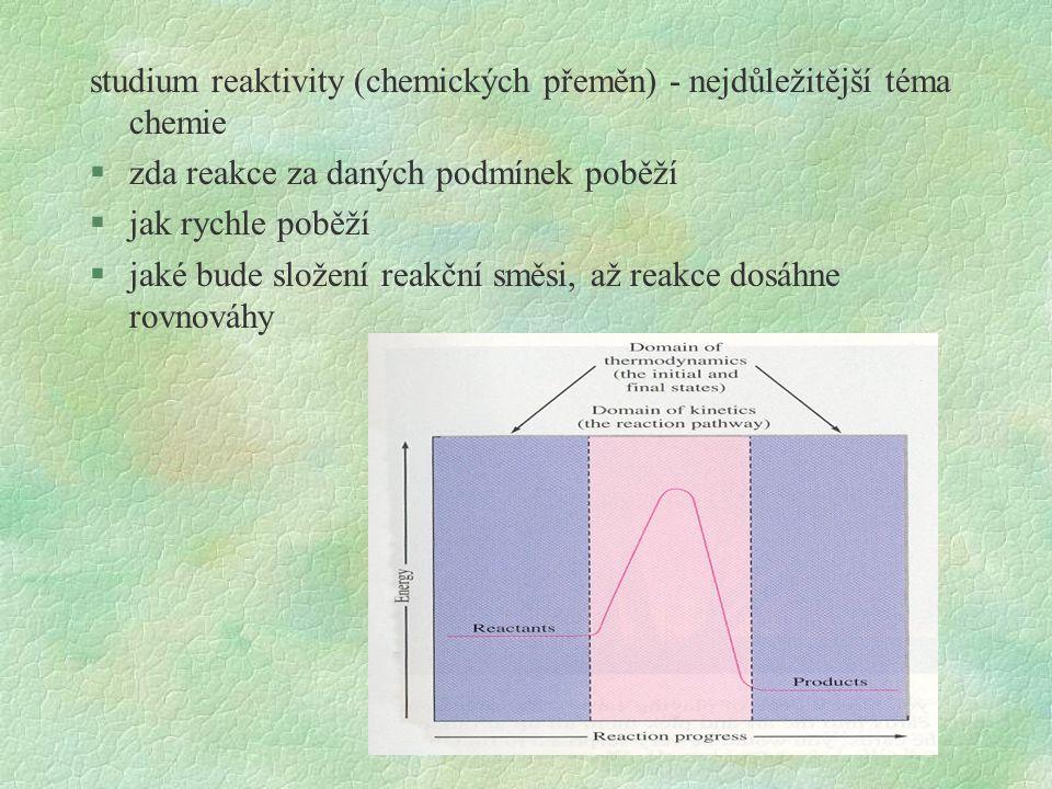 studium reaktivity (chemických přeměn) - nejdůležitější téma chemie §zda reakce za daných podmínek poběží §jak rychle poběží §jaké bude složení reakční směsi, až reakce dosáhne rovnováhy