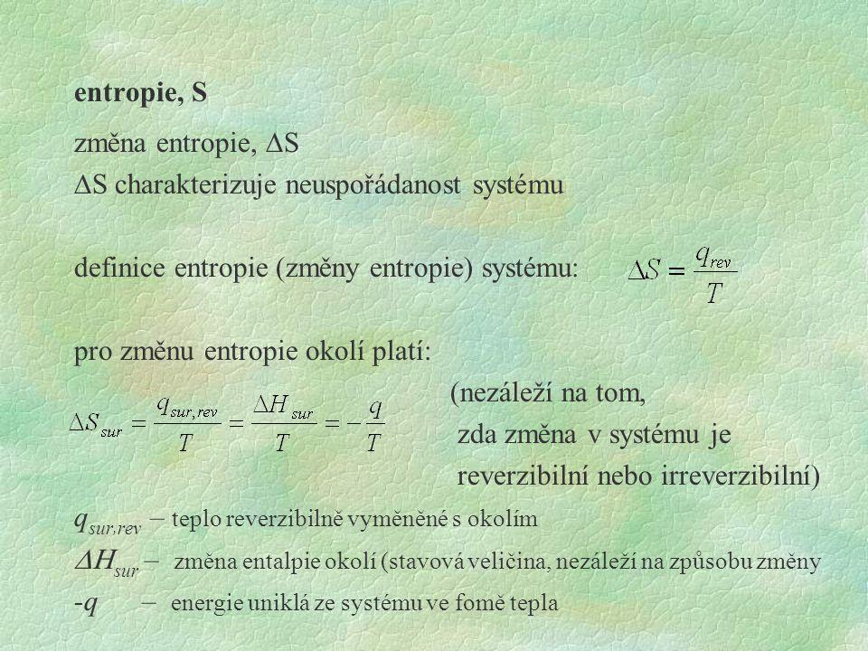 entropie, S změna entropie,  S  S charakterizuje neuspořádanost systému definice entropie (změny entropie) systému: pro změnu entropie okolí platí: (nezáleží na tom, zda změna v systému je reverzibilní nebo irreverzibilní) q sur, rev – teplo reverzibilně vyměněné s okolím  sur – změna entalpie okolí (stavová veličina, nezáleží na způsobu změny -q – energie uniklá ze systému ve fomě tepla