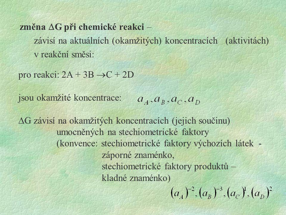 změna  G při chemické reakci – závisí na aktuálních (okamžitých) koncentracích (aktivitách) v reakční směsi: pro reakci: 2A + 3B  C + 2D jsou okamžité koncentrace:  G závisí na okamžitých koncentracích (jejich součinu) umocněných na stechiometrické faktory (konvence: stechiometrické faktory výchozích látek - záporné znaménko, stechiometrické faktory produktů – kladné znaménko)