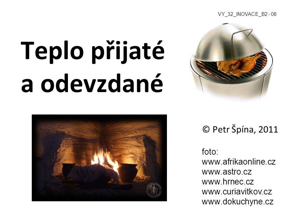 Teplo přijaté a odevzdané © Petr Špína, 2011 foto: www.afrikaonline.cz www.astro.cz www.hrnec.cz www.curiavitkov.cz www.dokuchyne.cz VY_32_INOVACE_B2 - 08
