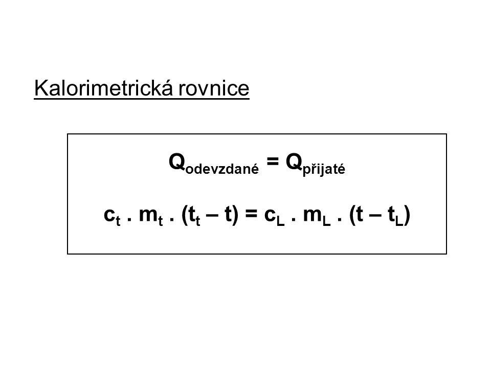 Kalorimetrická rovnice Q odevzdané = Q přijaté c t. m t. (t t – t) = c L. m L. (t – t L )