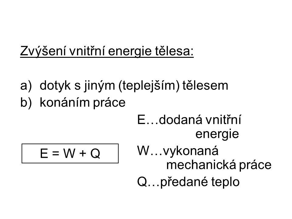Zvýšení vnitřní energie tělesa: a)dotyk s jiným (teplejším) tělesem b)konáním práce E…dodaná vnitřní energie W…vykonaná mechanická práce Q…předané teplo E = W + Q
