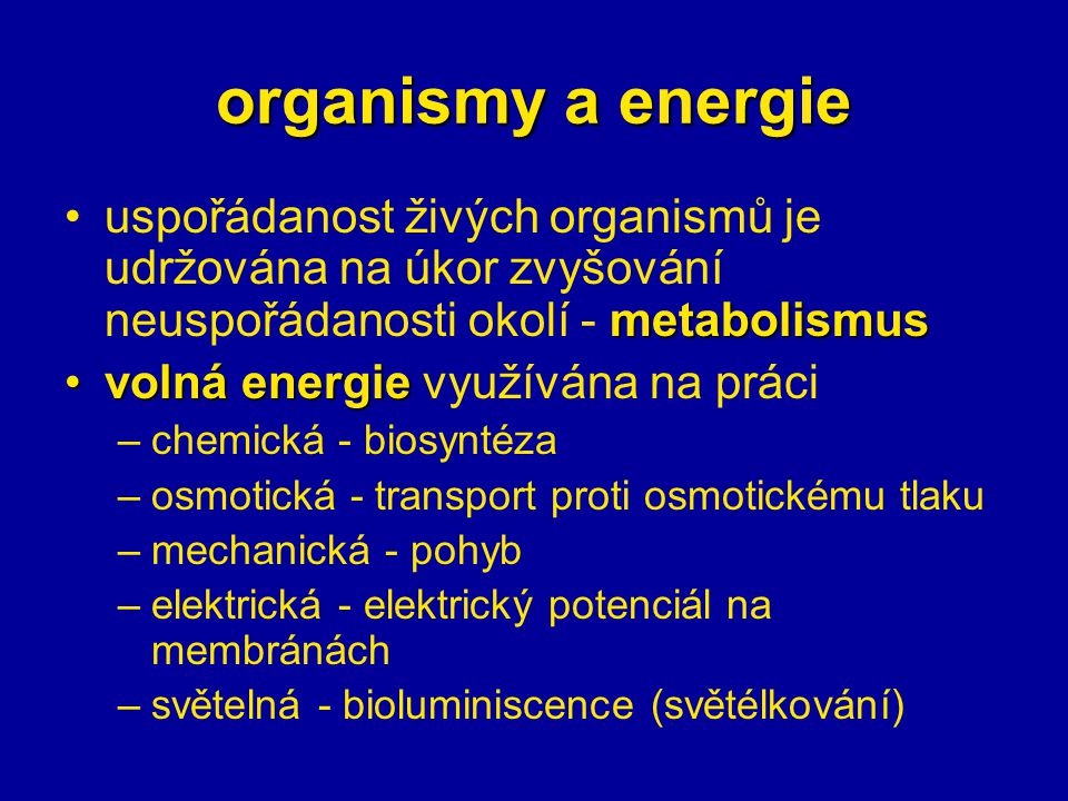 organismy a energie metabolismususpořádanost živých organismů je udržována na úkor zvyšování neuspořádanosti okolí - metabolismus volná energievolná energie využívána na práci –chemická - biosyntéza –osmotická - transport proti osmotickému tlaku –mechanická - pohyb –elektrická - elektrický potenciál na membránách –světelná - bioluminiscence (světélkování)
