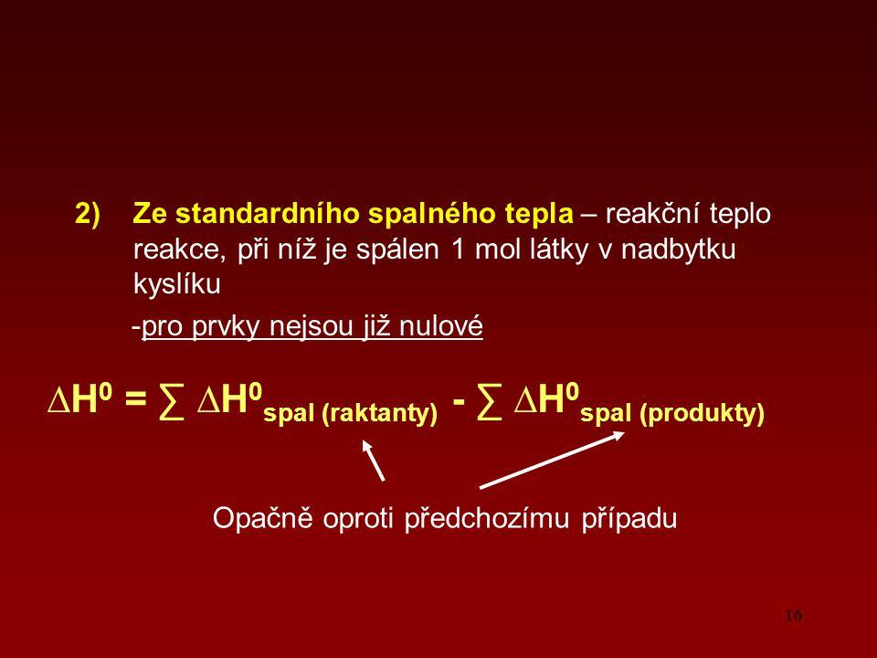 16 2)Ze standardního spalného tepla – reakční teplo reakce, při níž je spálen 1 mol látky v nadbytku kyslíku -pro prvky nejsou již nulové ∆H 0 = ∑ ∆H