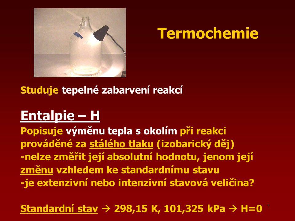 7 Studuje tepelné zabarvení reakcí Entalpie – H Popisuje výměnu tepla s okolím při reakci prováděné za stálého tlaku (izobarický děj) -nelze změřit je