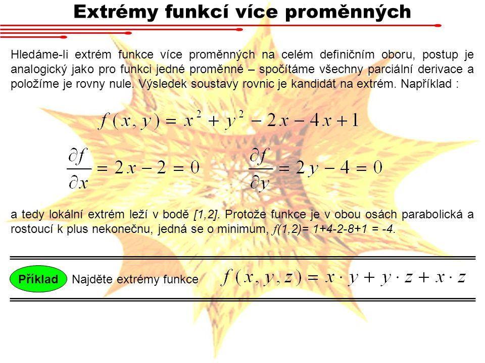 Extrémy funkcí více proměnných Hledáme-li extrém funkce více proměnných na celém definičním oboru, postup je analogický jako pro funkci jedné proměnné – spočítáme všechny parciální derivace a položíme je rovny nule.