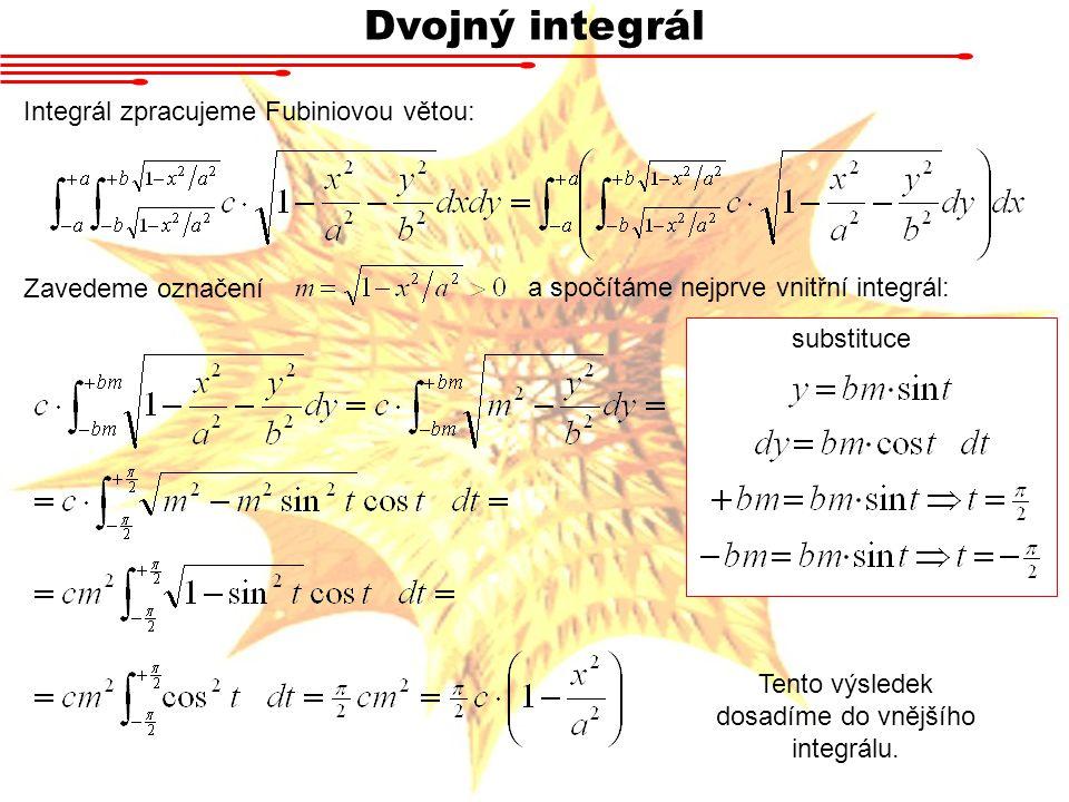Dvojný integrál Integrál zpracujeme Fubiniovou větou: Zavedeme označení a spočítáme nejprve vnitřní integrál: substituce Tento výsledek dosadíme do vnějšího integrálu.