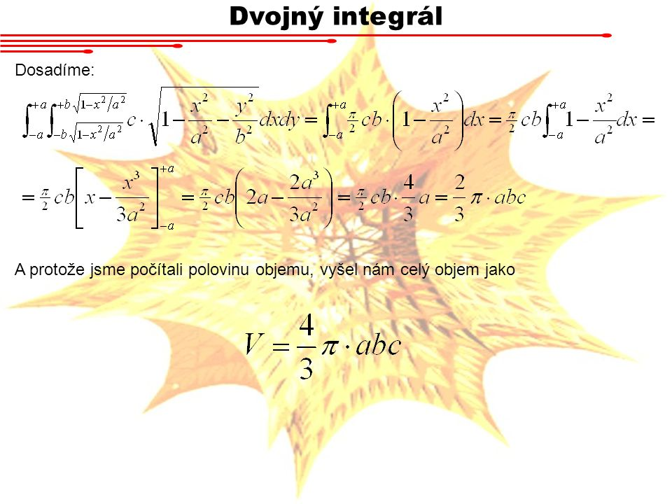 Dvojný integrál Dosadíme: A protože jsme počítali polovinu objemu, vyšel nám celý objem jako