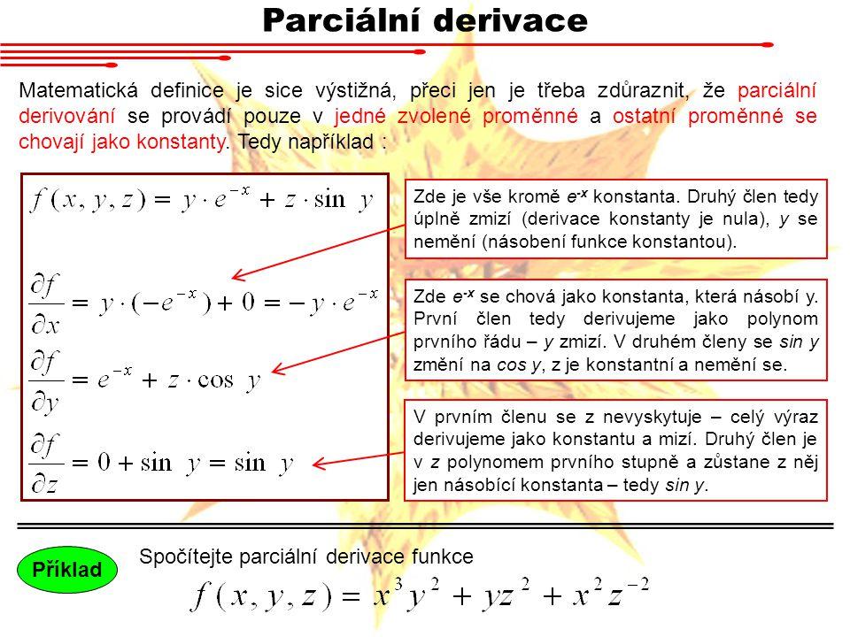 Parciální derivace Matematická definice je sice výstižná, přeci jen je třeba zdůraznit, že parciální derivování se provádí pouze v jedné zvolené proměnné a ostatní proměnné se chovají jako konstanty.