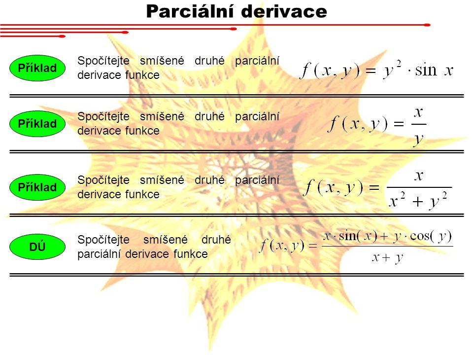 Parciální derivace Spočítejte smíšené druhé parciální derivace funkce Příklad Spočítejte smíšené druhé parciální derivace funkce Příklad Spočítejte smíšené druhé parciální derivace funkce DÚ Spočítejte smíšené druhé parciální derivace funkce Příklad