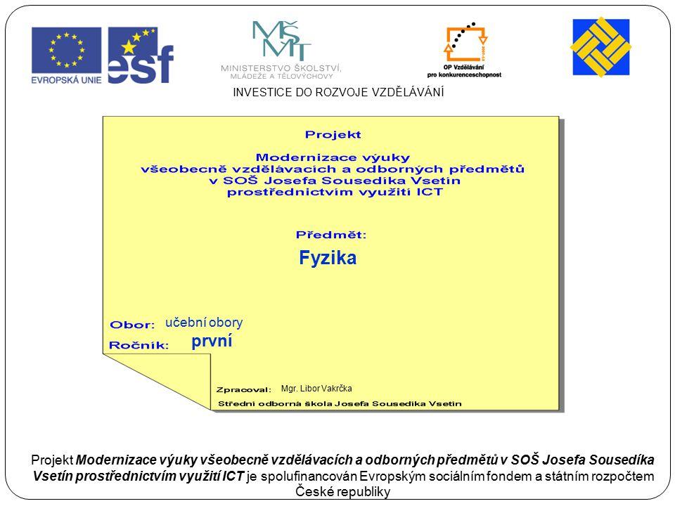 učební obory první Mgr. Libor Vakrčka Fyzika INVESTICE DO ROZVOJE VZDĚLÁVÁNÍ Projekt Modernizace výuky všeobecně vzdělávacích a odborných předmětů v S