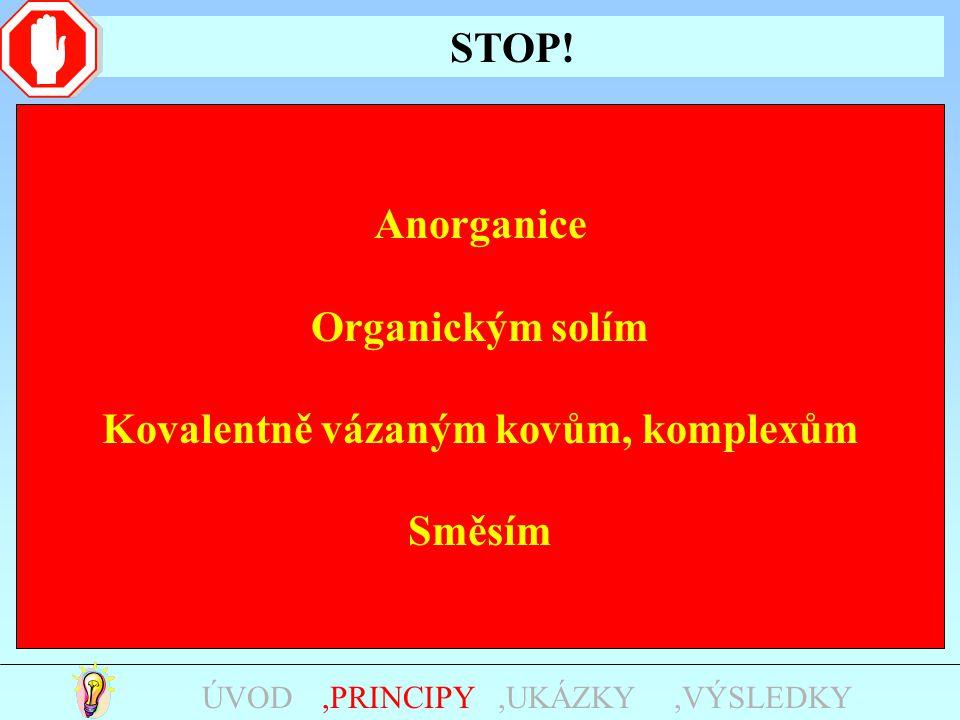 STOP!,UKÁZKY,PRINCIPYÚVOD,VÝSLEDKY Anorganice Organickým solím Kovalentně vázaným kovům, komplexům Směsím