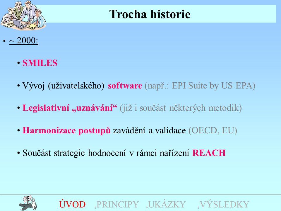 """Trocha historie,UKÁZKY,PRINCIPYÚVOD ~ 2000: SMILES Vývoj (uživatelského) software (např.: EPI Suite by US EPA) Legislativní """"uznávání (již i součást některých metodik) Harmonizace postupů zavádění a validace (OECD, EU) Součást strategie hodnocení v rámci nařízení REACH,VÝSLEDKY"""