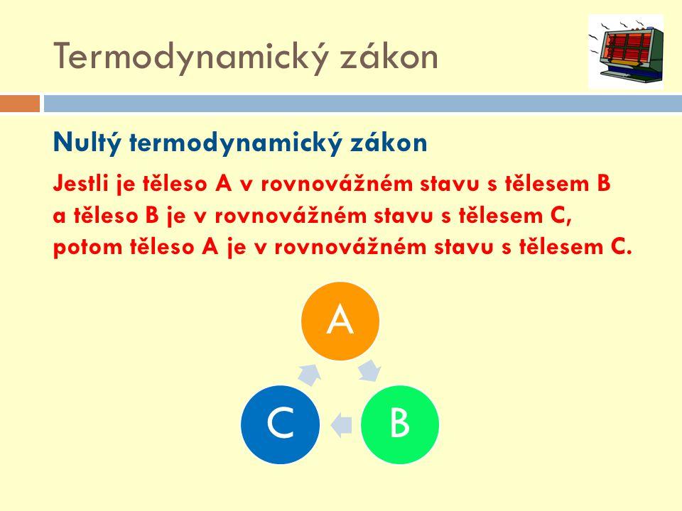 Termodynamický zákon Nultý termodynamický zákon Jestli je těleso A v rovnovážném stavu s tělesem B a těleso B je v rovnovážném stavu s tělesem C, poto